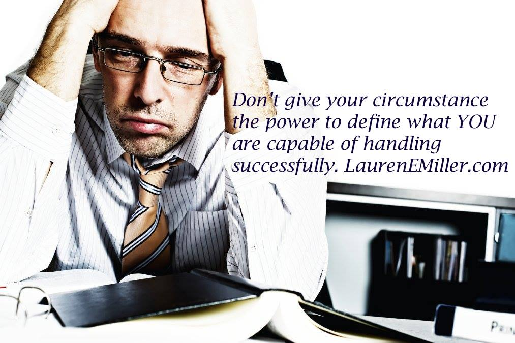 Don't give your circumstance the power to define what YOU are capable of handling successfully. LaurenEMiller.com
